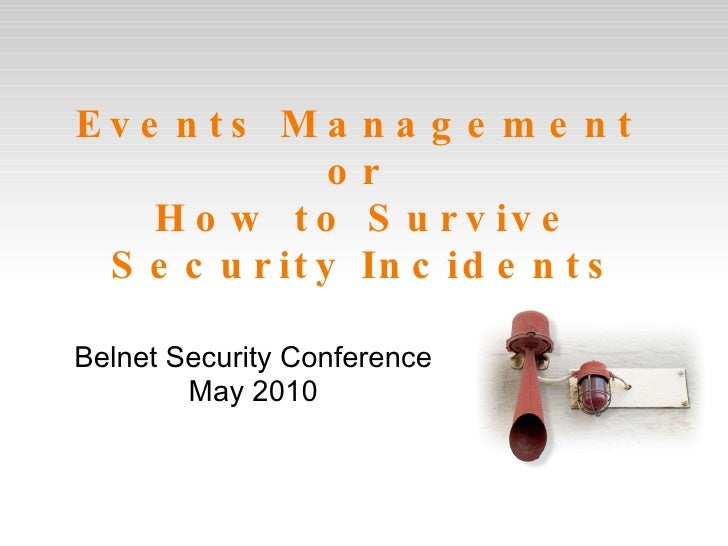 Events Management  or  How to Survive Security Incidents Belnet Security Conference May 2010
