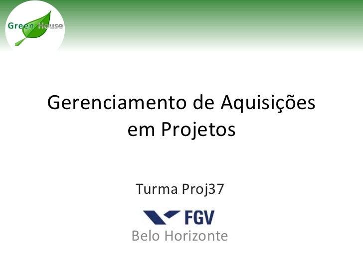 Gerenciamento de Aquisições        em Projetos        Turma Proj37        Belo Horizonte