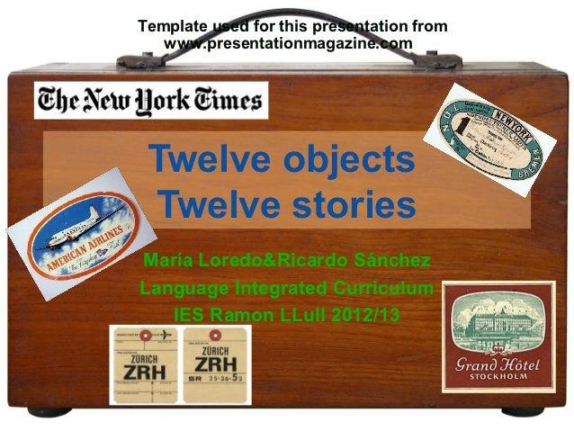Template used for this presentation from   www.presentationmagazine.com Twelve objects Twelve storiesMaría Loredo&Ricardo ...