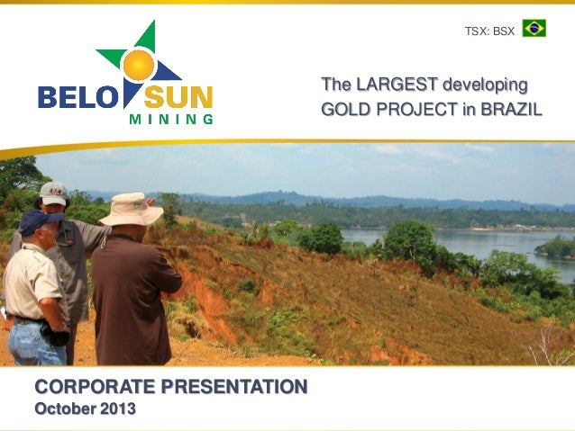 CORPORATE PRESENTATION October 2013 The LARGEST developing GOLD PROJECT in BRAZIL TSX: BSX