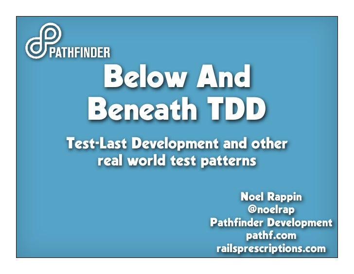 Below And   Beneath TDD Test-Last Development and other      real world test patterns                            Noel Rapp...