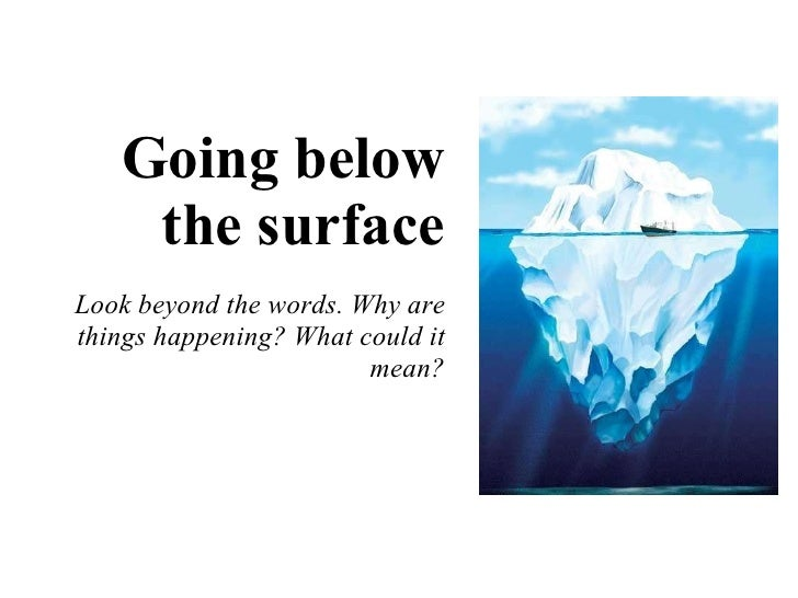Going below the surface Look beyond the words. Why are things happening? What could it mean?