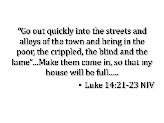 """Go out quickly into the streets and   alleys of the town and bring in the  poor, the crippled, the blind and thelame""…Mak..."