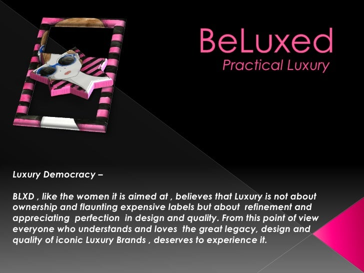 Luxury Democracy –BLXD , like the women it is aimed at , believes that Luxury is not aboutownership and flaunting expensiv...