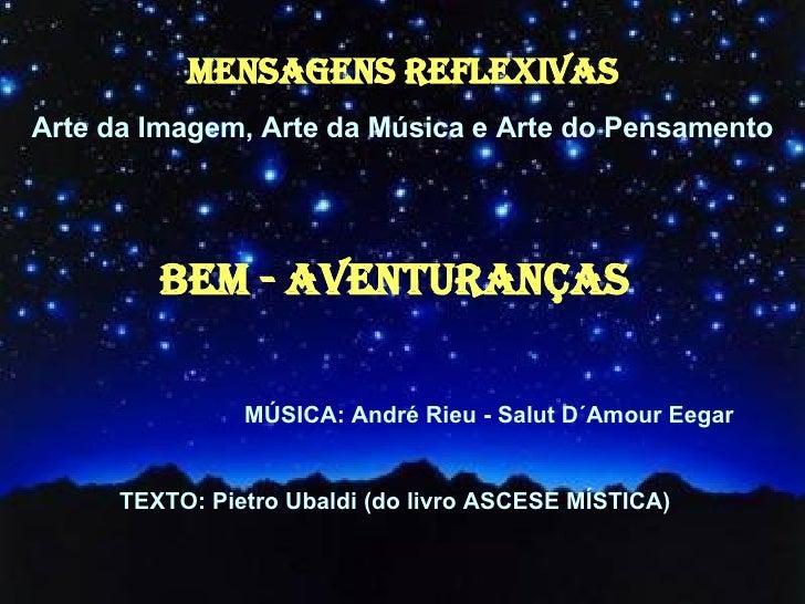 MENSAGENS REFLEXIVAS Arte da Imagem, Arte da Música e Arte do Pensamento Bem - Aventuranças  MÚSICA: André Rieu - Salut D´...