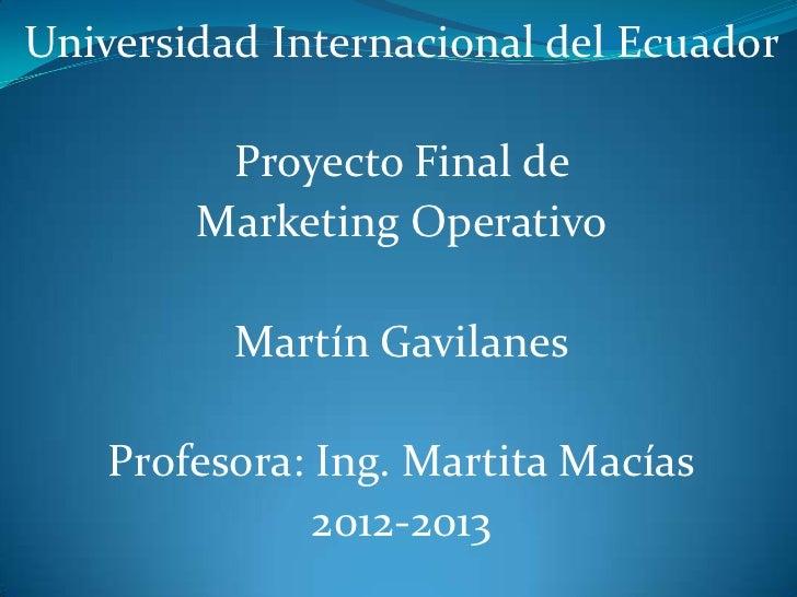 Universidad Internacional del Ecuador         Proyecto Final de        Marketing Operativo          Martín Gavilanes    Pr...