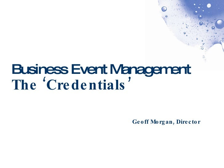 Business Event Management The 'Credentials' Geoff Morgan, Director