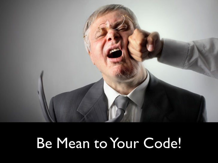 Be Mean to Your Code
