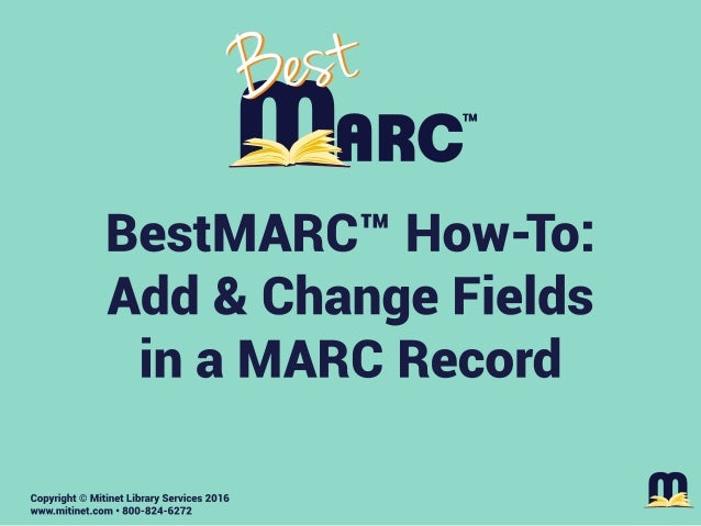 BestMARC How-To: Add & Change Fields in a MARC Record Mitinet Library Services www.mitinet.com 800-824-6272