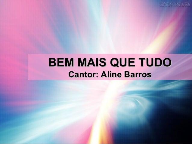 BEM MAIS QUE TUDOBEM MAIS QUE TUDO Cantor: Aline BarrosCantor: Aline Barros