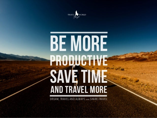 BE MORE PRODUCTIVE SAVE TIME AND TRAVEL MORE DREAM, TRAVEL AND ALWAYS WWW.SHARE.TRAVEL