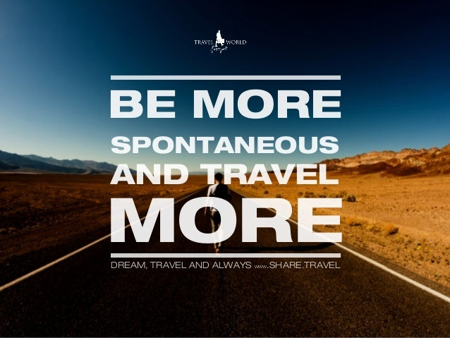 BE MORE SPONTANEOUS AND TRAVEL MOREDREAM, TRAVEL AND ALWAYS WWW.SHARE.TRAVEL