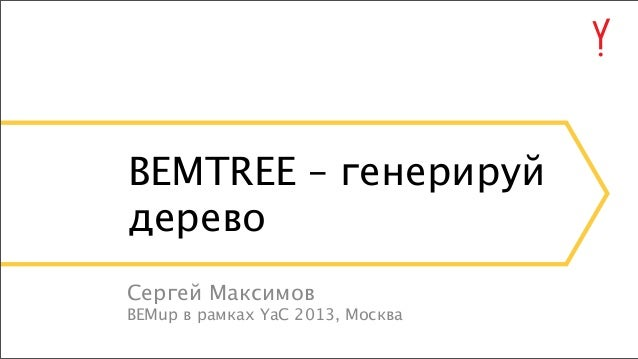 BEMTREE – генерируй дерево Сергей Максимов BEMup в рамках YaC 2013, Москва