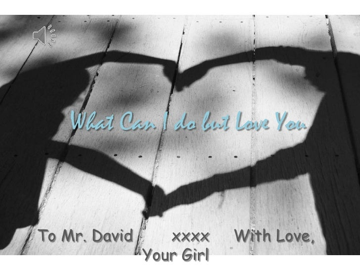 What Can I do but Love You<br />To Mr. David        xxxx     With Love, Your Girl<br />
