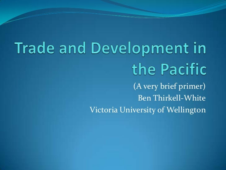 Trade and Development in the Pacific<br />(A very brief primer)<br />Ben Thirkell-White<br />Victoria University of Wellin...