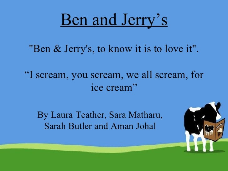 """Ben and Jerry's """"Ben & Jerry's, to know it is to love it"""". """"I scream, you scream, we all scream, for ice cream"""" ..."""