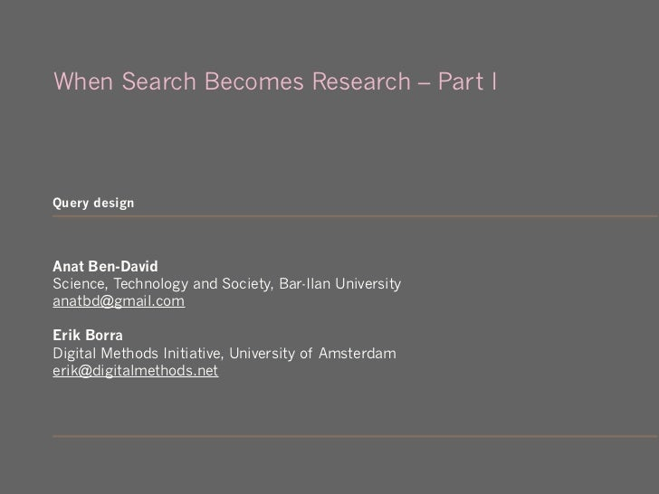 When Search Becomes Research – Part IQuery designAnat Ben-DavidScience, Technology and Society, Bar-Ilan Universityanatbd@...