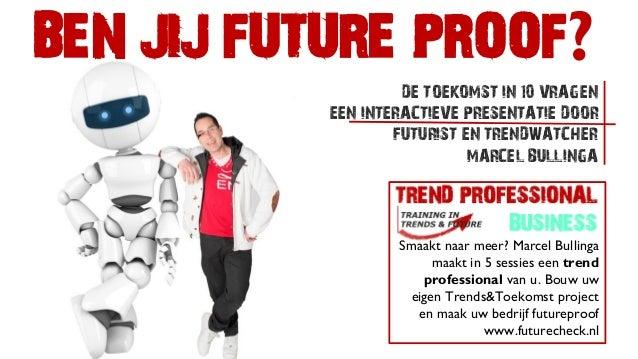 BEN JIJ FUTURE PROOF? DE TOEKOMST IN 10 VRAGEN EEN INTERACTIEVE PRESENTATIE DOOR FUTURIST EN TRENDWATCHER MARCEL BULLINGA ...