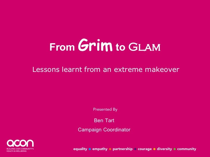 From  Grim  to  Glam Lessons learnt from an extreme makeover Ben Tart Campaign Coordinator