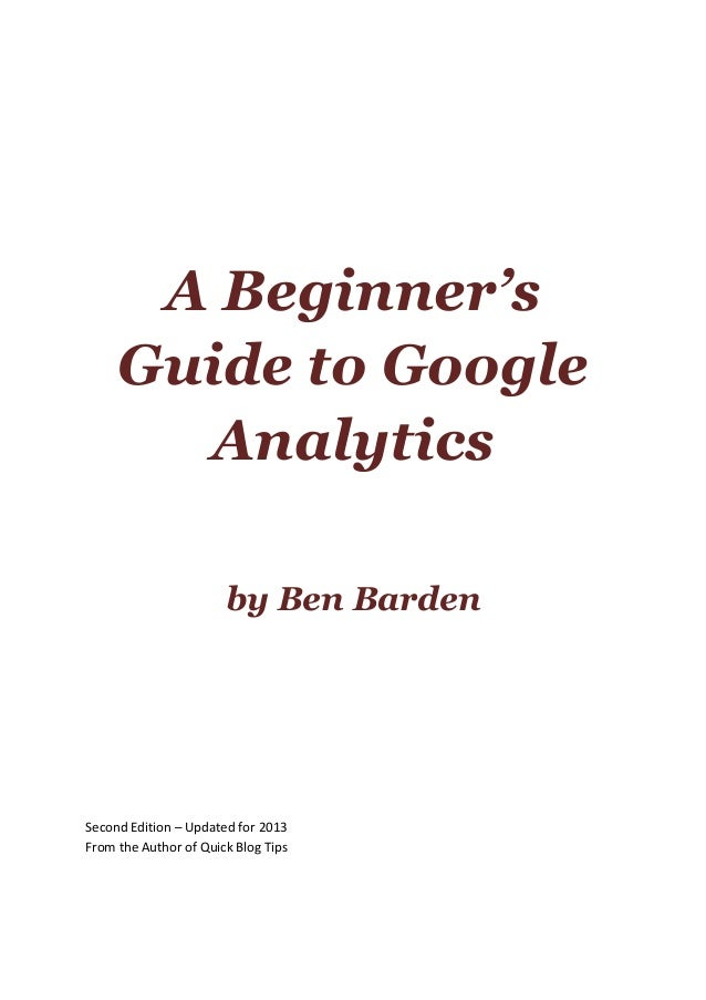 A Beginner's Guide to Google Analytics by Ben Barden Second Edition – Updated for 2013 From the Author of Quick Blog Tips