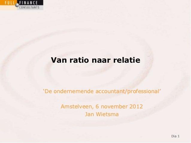 """Van ratio naar relatie""""De ondernemende accountant/professional""""      Amstelveen, 6 november 2012              Jan Wietsma ..."""