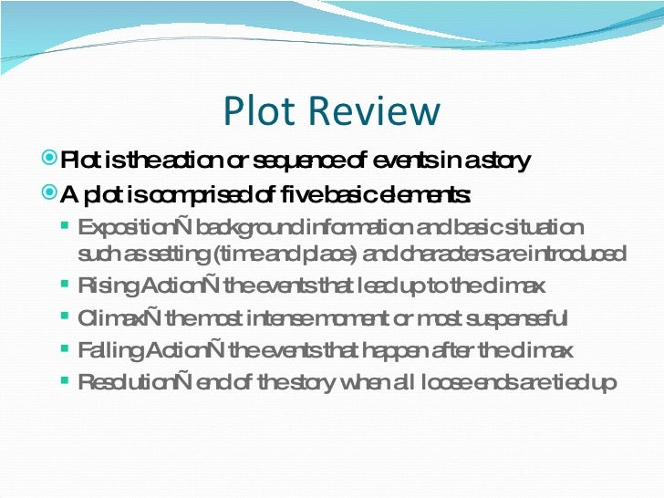 Plot Review <ul><li>Plot is the action or sequence of events in a story  </li></ul><ul><li>A plot is comprised of five bas...