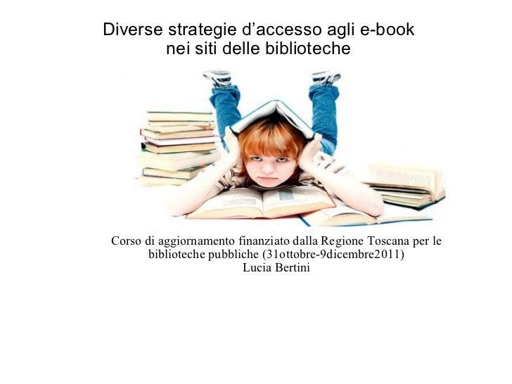 Diverse strategie d'accesso agli e-book  nei siti delle biblioteche  Corso di aggiornamento finanziato dalla Regione Tosca...