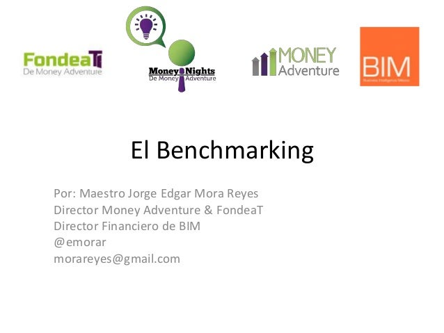 El Benchmarking Por: Maestro Jorge Edgar Mora Reyes Director Money Adventure & FondeaT Director Financiero de BIM @emorar ...