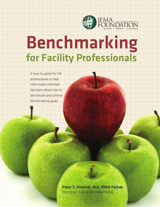 Benchmarking for Facility Professionals A how-to guide for FM professionals to help them make informed decisions about how...
