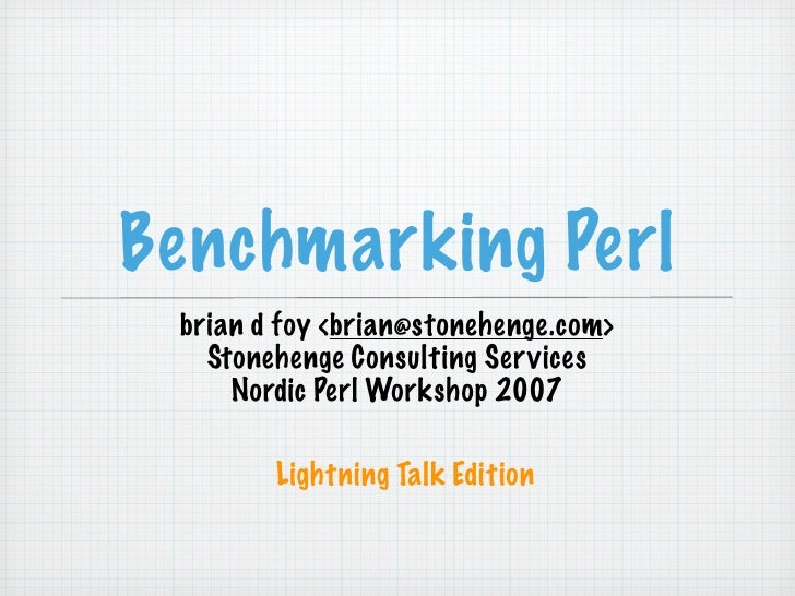 Benchmarking Perl  brian d foy <brian@stonehenge.com>    Stonehenge Consulting Ser vices      Nordic Perl Workshop 2007   ...