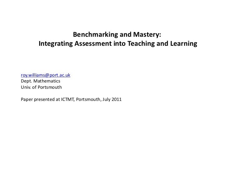 Benchmarking and Mastery:<br /> Integrating Assessment into Teaching and Learning<br />roy.williams@port.ac.uk<br />Dept. ...