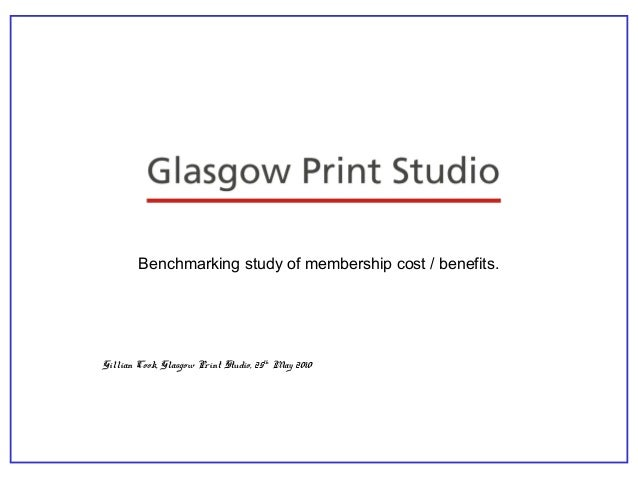 Benchmarking study of membership cost / benefits. Gillian Cook, Glasgow Print Studio, 25th May 2010