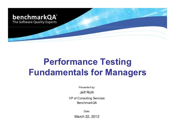 Performance TestingFundamentals for Managers              Presented by:               Jeff Roth        VP of Consulting Se...