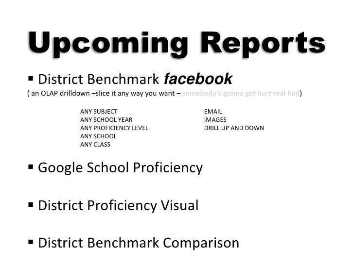 Upcoming Reports<br /><ul><li> District Benchmark facebook</li></ul>( an OLAP drilldown –slice it any way you want – someb...