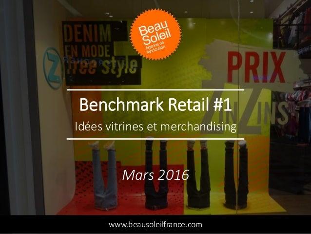 Benchmark Retail #1 Idées vitrines et merchandising www.beausoleilfrance.com Mars 2016