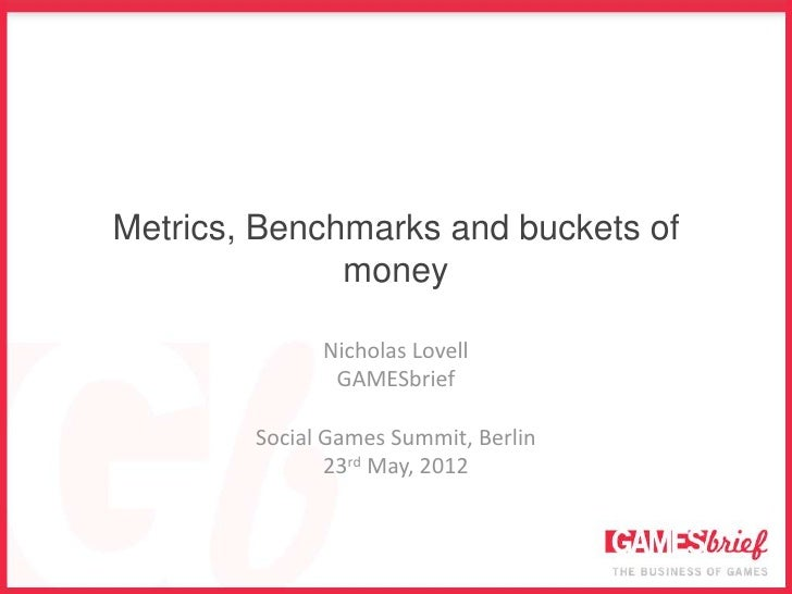 Metrics, Benchmarks and buckets of              money              Nicholas Lovell               GAMESbrief        Social ...