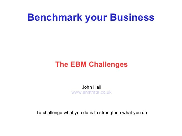 Benchmark your Business The EBM Challenges John Hall www.enstrata.co.uk To challenge what you do is to strengthen what you...