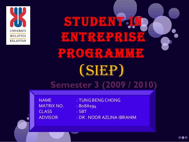 STUDENT IN ENTREPRISE PROGRAMME (SIEP) Semester 3 (2009 / 2010) NAME : TUNG BENG CHONG MATRIX NO. : B08A194 CLASS : SBT AD...