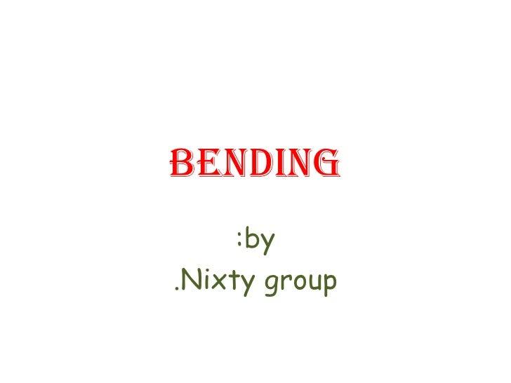 Bending by: Nixty group.