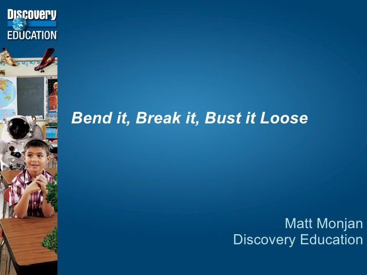 Bend it, Break it, Bust it Loose                                 Matt Monjan                      Discovery Education