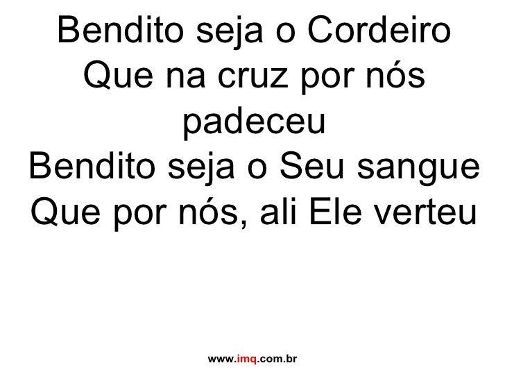 Bendito seja o Cordeiro Que na cruz por nós padeceu Bendito seja o Seu sangue Que por nós, ali Ele verteu www. imq .com.br
