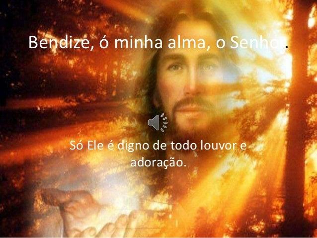 Bendize, ó minha alma, o Senhor.     Só Ele é digno de todo louvor e                adoração.