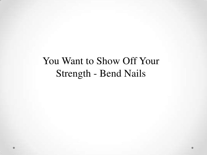 You Want to Show Off Your  Strength - Bend Nails