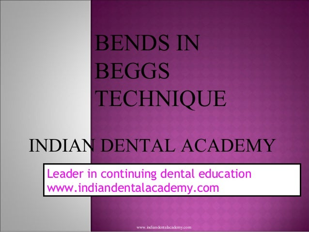 BENDS IN BEGGS TECHNIQUE INDIAN DENTAL ACADEMY Leader in continuing dental education www.indiandentalacademy.com www.india...