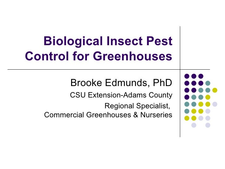 Biological Insect Pest Control for Greenhouses Brooke Edmunds, PhD CSU Extension-Adams County Regional Specialist,  Commer...