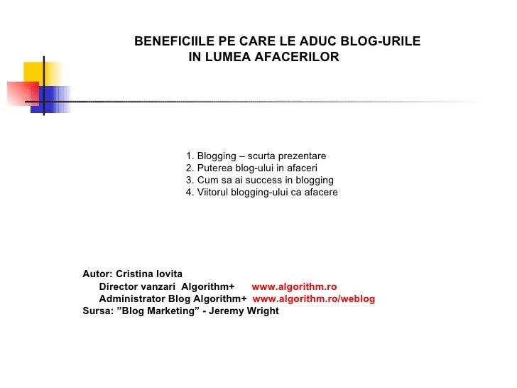 BENEFICIILE PE CARE LE ADUC BLOG-URILE IN LUMEA AFACERILOR 1. Blogging – scurta prezentare 2. Puterea blog-ului in afaceri...