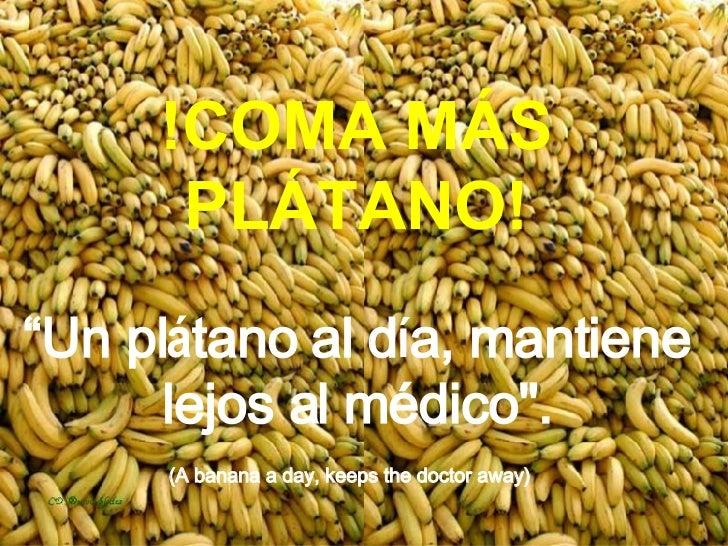 "!COMA MÁS PL Á TANO! ""Un pl á tano al d í a, mantiene lejos al médico"". (A banana a day, keeps the doctor away)"
