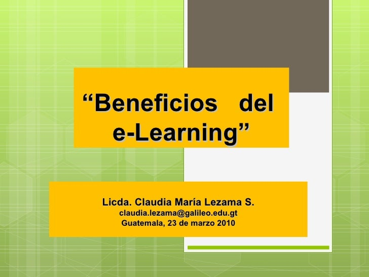 """ Beneficios  del  e-Learning"" Licda. Claudia María Lezama S. [email_address] Guatemala, 23 de marzo 2010"