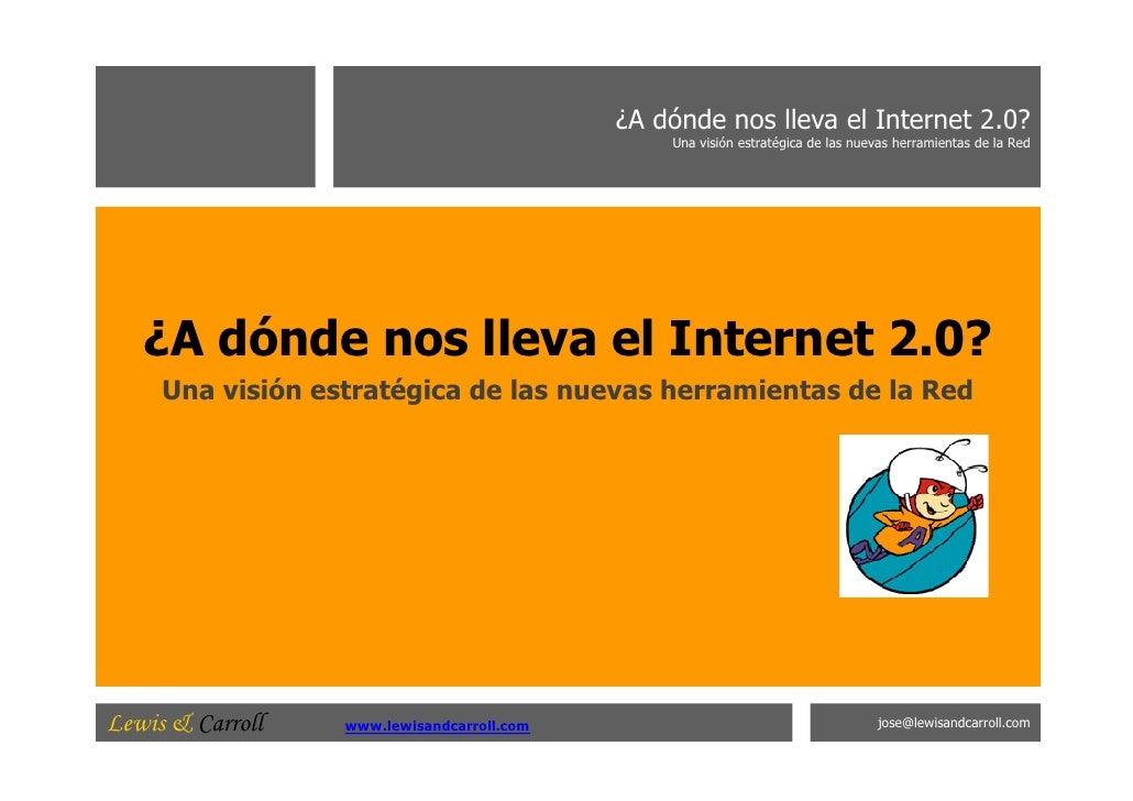 ¿A dónde nos lleva el Internet 2.0? Una visión estratégica de las nuevas herramientas de la Red ¿A dónde nos lleva el Inte...