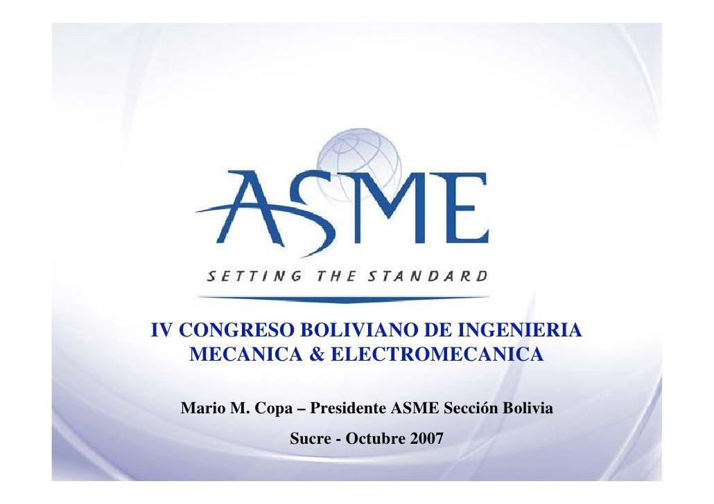 IV CONGRESO BOLIVIANO DE INGENIERIA     MECANICA & ELECTROMECANICA    Mario M. Copa – Presidente ASME Sección Bolivia     ...